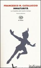 IMMATURITA'. LA MALATTIA DEL NOSTRO TEMPO - CATALUCCIO FRANCESCO M.