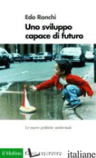 SVILUPPO CAPACE DI FUTURO. LE NUOVE POLITICHE AMBIENTALI (UNO) - RONCHI EDO