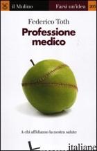 PROFESSIONE MEDICO. A CHI AFFIDIAMO LA NOSTRA SALUTE - TOTH FEDERICO