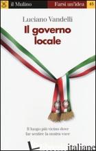 GOVERNO LOCALE. IL LUOGO PIU' VICINO DOVE FAR SENTIRE LA NOSTRA VOCE (IL) - VANDELLI LUCIANO