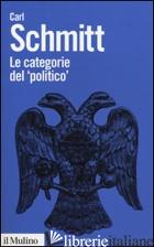 CATEGORIE DEL «POLITICO» (LE) - SCHMITT CARL; MIGLIO G. (CUR.); SCHIERA P. (CUR.)