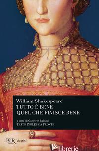 TUTTO E' BENE QUEL CHE FINISCE BENE. TESTO INGLESE A FRONTE - SHAKESPEARE WILLIAM; BALDINI G. (CUR.)