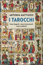 TAROCCHI. COME LEGGERLI, COME INTERPRETARLI, COME MEDITARLI (I) - MATTIUZZI ANTONIA