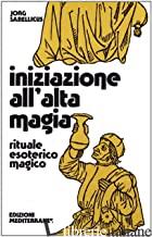 INIZIAZIONE ALL'ALTA MAGIA. RITUALE ESOTERICO-MAGICO - SABELLICUS JORG