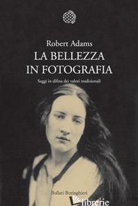 BELLEZZA IN FOTOGRAFIA. SAGGI IN DIFESA DEI VALORI TRADIZIONALI (LA) - ADAMS ROBERT; COSTANTINI P. (CUR.)