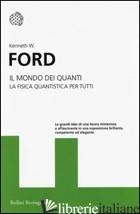 MONDO DEI QUANTI. LA FISICA QUANTISTICA PER TUTTI (IL) - FORD KENNETH W.