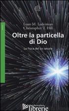 OLTRE LA PARTICELLA DI DIO. LA FISICA DEL XXI SECOLO - LEDERMAN LEON M.; HILL CHRISTOPHER T.