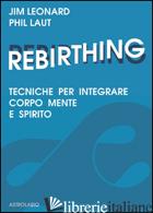 REBIRTHING. TECNICHE PER INTEGRARE MENTE, CORPO E SPIRITO - LEONARD JIM; LAUT PHIL