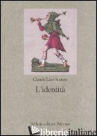 IDENTITA' (L') - LEVI-STRAUSS CLAUDE