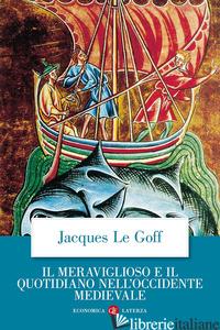 MERAVIGLIOSO E IL QUOTIDIANO NELL'OCCIDENTE MEDIEVALE (IL) - LE GOFF JACQUES; MAIELLO F. (CUR.)