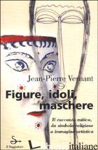 FIGURE, IDOLI, MASCHERE - VERNANT JEAN-PIERRE