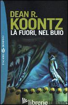 LA' FUORI, NEL BUIO - KOONTZ DEAN R.
