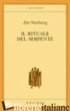 RITUALE DEL SERPENTE. UNA RELAZIONE DI VIAGGIO (IL) - WARBURG ABY