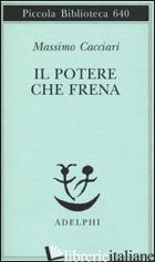 POTERE CHE FRENA (IL) - CACCIARI MASSIMO