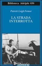 STRADA INTERROTTA (LA) - FERMOR PATRICK LEIGH
