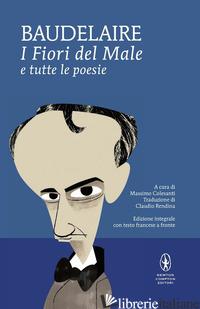FIORI DEL MALE E TUTTE LE POESIE. TESTO FRANCESE A FRONTE. EDIZ. INTEGRALE (I) - BAUDELAIRE CHARLES; COLESANTI M. (CUR.)
