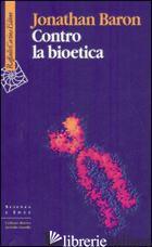 CONTRO LA BIOETICA - BARON JONATHAN; GUZZARDI L. (CUR.)