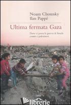 ULTIMA FERMATA GAZA. DOVE CI PORTA LA GUERRA DI ISRAELE CONTRO I PALESTINESI - CHOMSKY NOAM; PAPPE' ILAN; BARAT F. (CUR.)