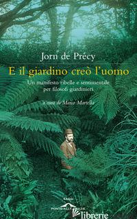 E IL GIARDINO CREO' L'UOMO. UN MANIFESTO RIBELLE E SENTIMENTALE PER FILOSOFI GIA - DE PRECY JORN; MARTELLA M. (CUR.)