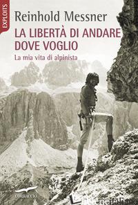 LIBERTA' DI ANDARE DOVE VOGLIO. LA MIA VITA DI ALPINISTA (LA) - MESSNER REINHOLD