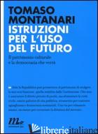 ISTRUZIONI PER L'USO DEL FUTURO. IL PATRIMONIO CULTURALE E LA DEMOCRAZIA CHE VER - MONTANARI TOMASO