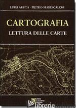 CARTOGRAFIA. LETTURA DELLE CARTE - ARUTA LUIGI; MARESCALCHI PIETRO