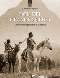 FIGLI DEL GRANDE SPIRITO. LA VISIONE DEGLI INDIANI D'AMERICA - RECHEIS K. (CUR.); BYDLINSKI G. (CUR.)