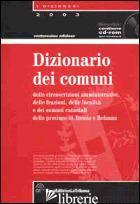 DIZIONARIO DEI COMUNI, DELLE CIRCOSCRIZIONI AMMINISTRATIVE, DELLE FRAZIONI E -