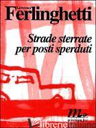 STRADE STERRATE PER POSTI SPERDUTI - FERLINGHETTI LAWRENCE