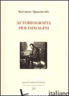 AUTOBIOGRAFIA PER IMMAGINI - QUASIMODO SALVATORE; MUSOLINO G. (CUR.)