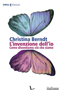 INVENZIONE DELL'IO. COME DIVENTIAMO CIO' CHE SIAMO (L') - BERNDT CHRISTINA