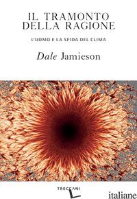 TRAMONTO DELLA RAGIONE. L'UOMO E LA SFIDA DEL CLIMA (IL) - JAMIESON DALE