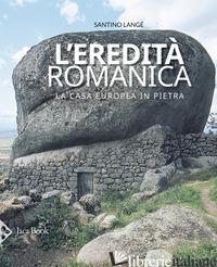 EREDITA' ROMANICA. LA CASA EUROPEA IN PIETRA. EDIZ. ILLUSTRATA (L') - LANGE' SANTINO