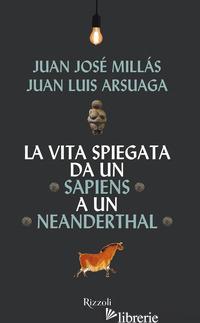 VITA SPIEGATA DA UN SAPIENS A UN NEANDERTHAL (LA) - MILLAS JUAN JOSE'; ARSUAGA JUAN LUIS