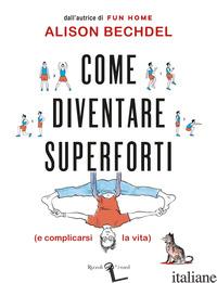 COME DIVENTARE SUPERFORTI (E COMPLICARSI LA VITA) - BECHDEL ALISON
