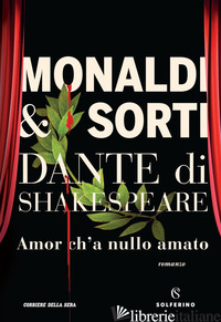 DANTE DI SHAKESPEARE. AMOR CH'A NULLO AMATO - MONALDI RITA; SORTI FRANCESCO