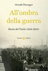 ALL'OMBRA DELLA GUERRA. STORIA DEL TIROLO (1918-1920) - UBEREGGER OSWALD