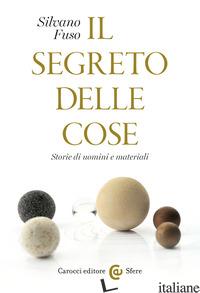 SEGRETO DELLE COSE. STORIE DI UOMINI E MATERIALI (IL) - FUSO SILVANO