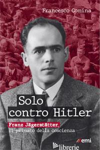 SOLO CONTRO HITLER. FRANZ JAGERSTATTER. IL PRIMATO DELLA COSCIENZA - COMINA FRANCESCO