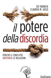 POTERE DELLA DISCORDIA. PERCHE' IL CONFLITTO RAFFORZA LE RELAZIONI (IL) - TRONICK EDWARD; GOLD CLAUDIA M.