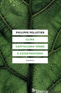CLIMA, CAPITALISMO VERDE E CATASTROFISMO - PELLETIER PHILIPPE