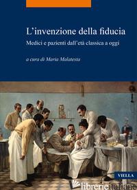 INVENZIONE DELLA FIDUCIA. MEDICI E PAZIENTI DALL'ETA' CLASSICA A OGGI (L') - MALATESTA M. (CUR.)