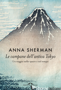CAMPANE DELL'ANTICA TOKYO. UN VIAGGIO NELLO SPAZIO E NEL TEMPO (LE) - SHERMAN ANNA