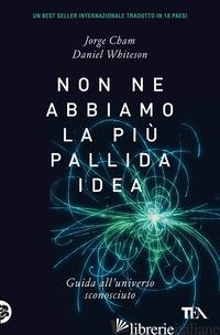 NON NE ABBIAMO LA PIU' PALLIDA IDEA. GUIDA ALL'UNIVERSO SCONOSCIUTO - CHAM JORGE; WHITESON DANIEL
