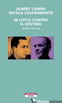 IN LOTTA CONTRO IL DESTINO. LETTERE (1945-1959) - CAMUS ALBERT; CHIAROMONTE NICOLA