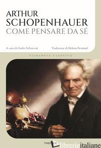 COME PENSARE DA SE' - SCHOPENHAUER ARTHUR; SCHIAVONI G. (CUR.)