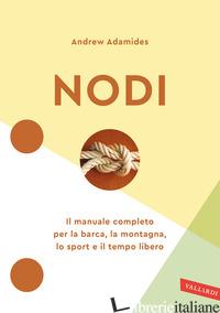 NODI. IL MANUALE COMPLETO PER LA BARCA, LA MONTAGNA, LO SPORT E IL TEMPO LIBERO. - ADAMIDES ANDREW