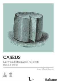 CASEUS. LA CIVILTA' DEL FORMAGGIO NEI SECOLI: STORIA E STORIE - GASPARINI D. (CUR.)