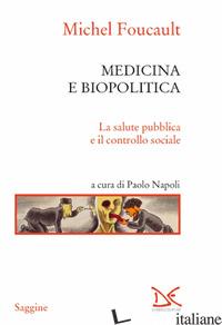 MEDICINA E BIOPOLITICA. LA SALUTE PUBBLICA E IL CONTROLLO SOCIALE - FOUCAULT MICHEL; NAPOLI P. (CUR.)