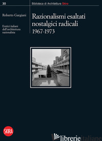 RAZIONALISMI ESALTATI NOSTALGICI RADICALI 1967-1973. ERETICI ITALIANI DELL'ARCHI - GARGIANI R. (CUR.)
